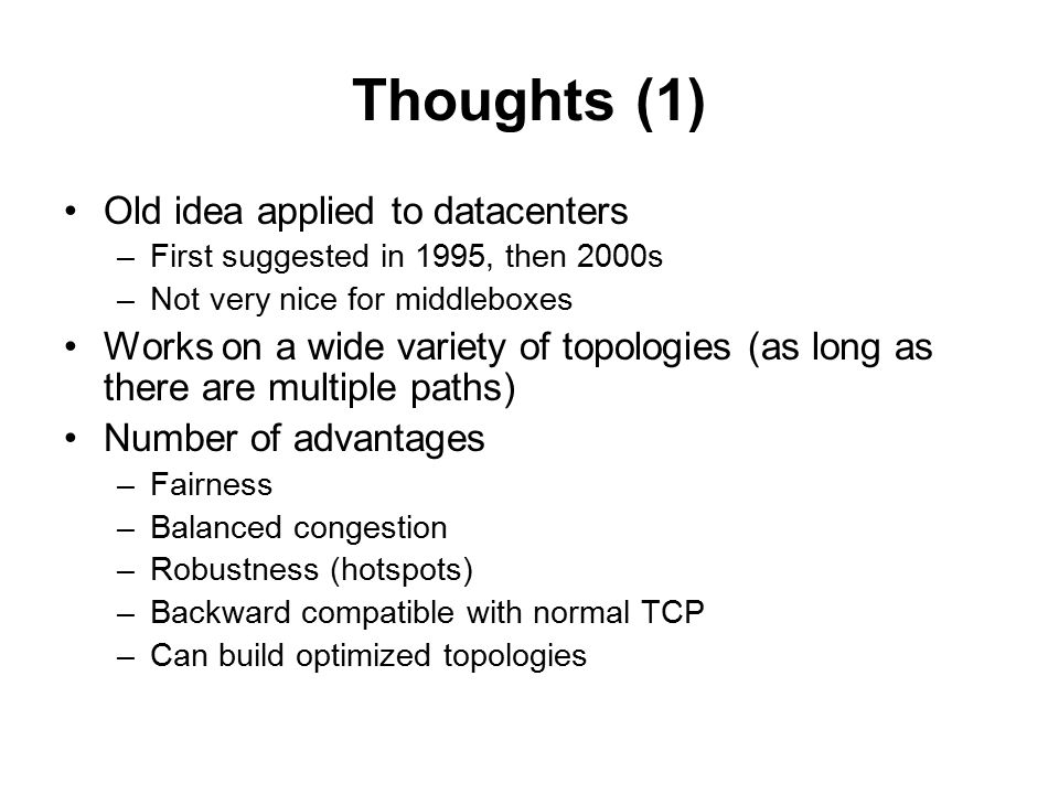 Thoughts (1) Old idea applied to datacenters –First suggested in 1995, then 2000s –Not very nice for middleboxes Works on a wide variety of topologies (as long as there are multiple paths) Number of advantages –Fairness –Balanced congestion –Robustness (hotspots) –Backward compatible with normal TCP –Can build optimized topologies