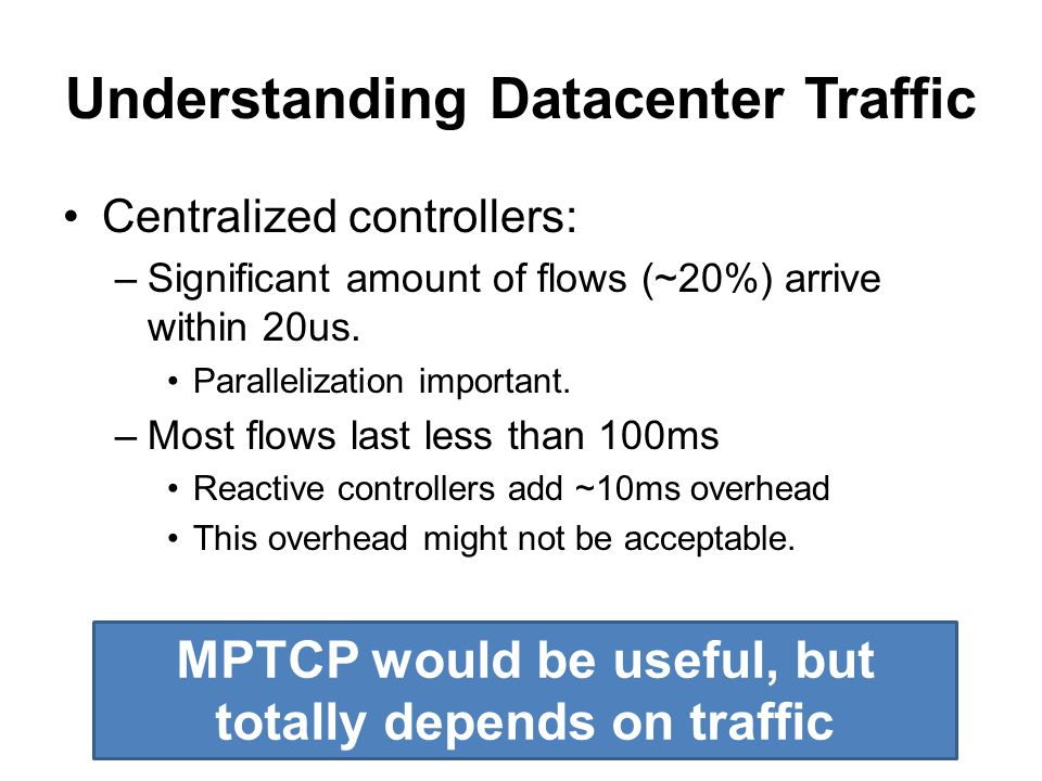 Understanding Datacenter Traffic Centralized controllers: –Significant amount of flows (~20%) arrive within 20us.