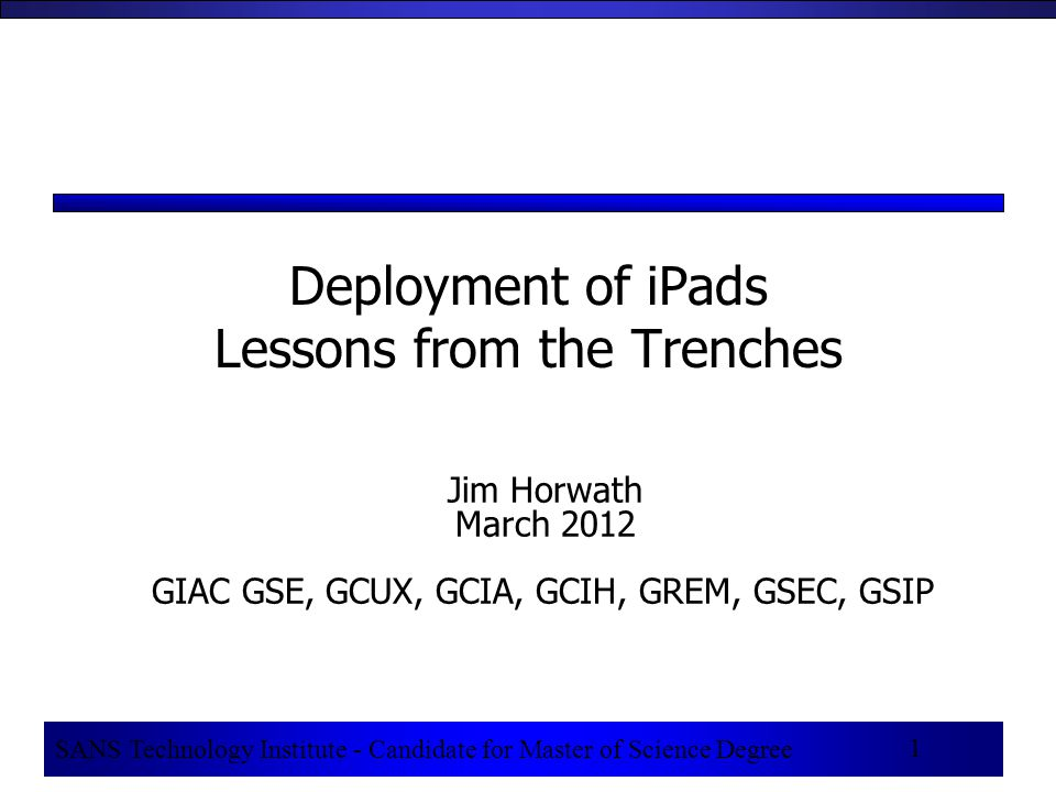 1 SANS Technology Institute - Candidate for Master of Science Degree 1 Deployment of iPads Lessons from the Trenches Jim Horwath March 2012 GIAC GSE, GCUX, GCIA, GCIH, GREM, GSEC, GSIP