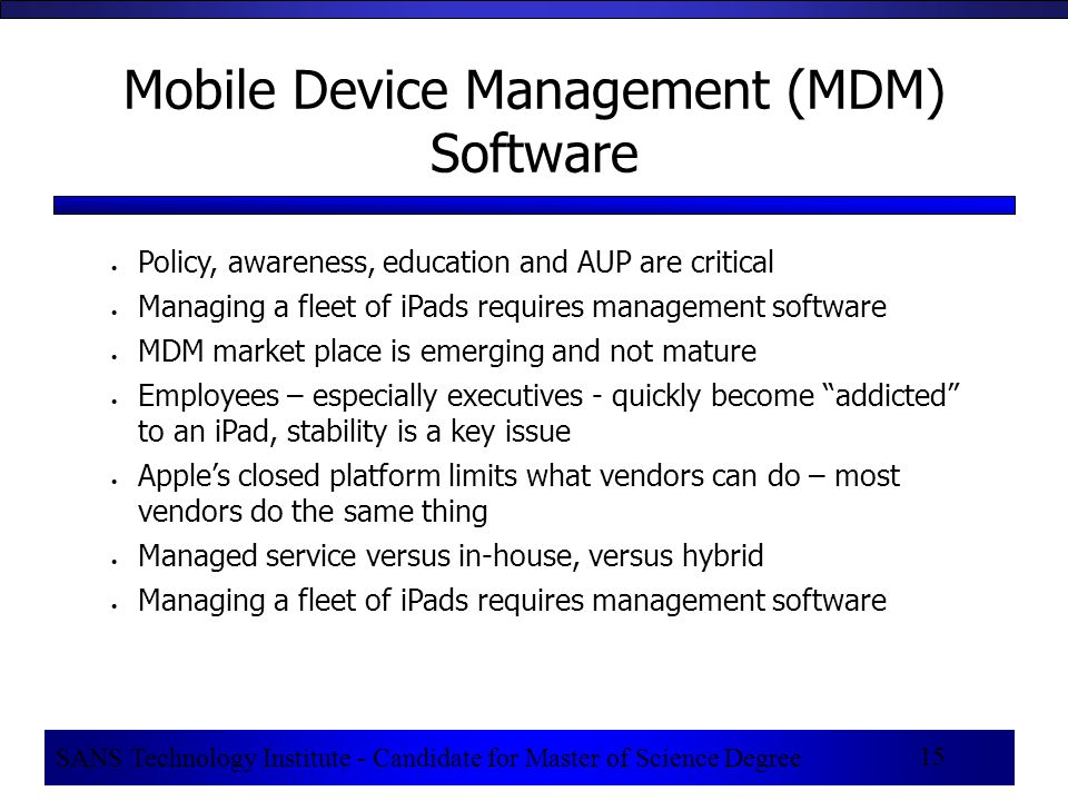 SANS Technology Institute - Candidate for Master of Science Degree 15 Mobile Device Management (MDM) Software Policy, awareness, education and AUP are critical Managing a fleet of iPads requires management software MDM market place is emerging and not mature Employees – especially executives - quickly become addicted to an iPad, stability is a key issue Apple's closed platform limits what vendors can do – most vendors do the same thing Managed service versus in-house, versus hybrid Managing a fleet of iPads requires management software