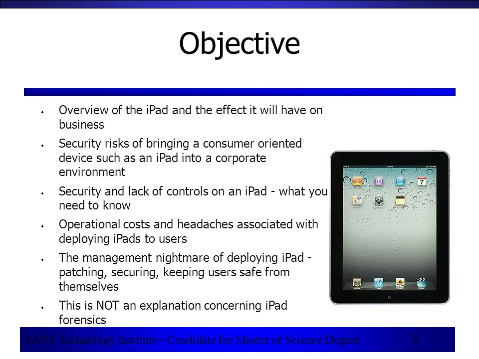 SANS Technology Institute - Candidate for Master of Science Degree 2 Objective  Overview of the iPad and the effect it will have on business  Security risks of bringing a consumer oriented device such as an iPad into a corporate environment  Security and lack of controls on an iPad - what you need to know  Operational costs and headaches associated with deploying iPads to users  The management nightmare of deploying iPad - patching, securing, keeping users safe from themselves  This is NOT an explanation concerning iPad forensics
