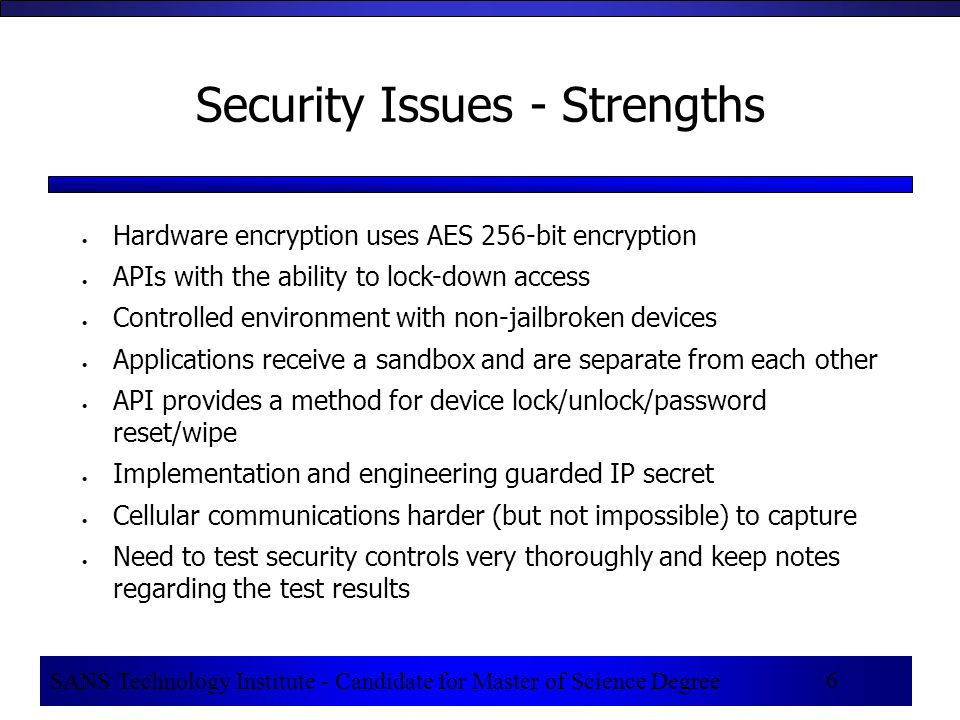 SANS Technology Institute - Candidate for Master of Science Degree 6 Security Issues - Strengths  Hardware encryption uses AES 256-bit encryption  APIs with the ability to lock-down access  Controlled environment with non-jailbroken devices  Applications receive a sandbox and are separate from each other  API provides a method for device lock/unlock/password reset/wipe  Implementation and engineering guarded IP secret  Cellular communications harder (but not impossible) to capture  Need to test security controls very thoroughly and keep notes regarding the test results