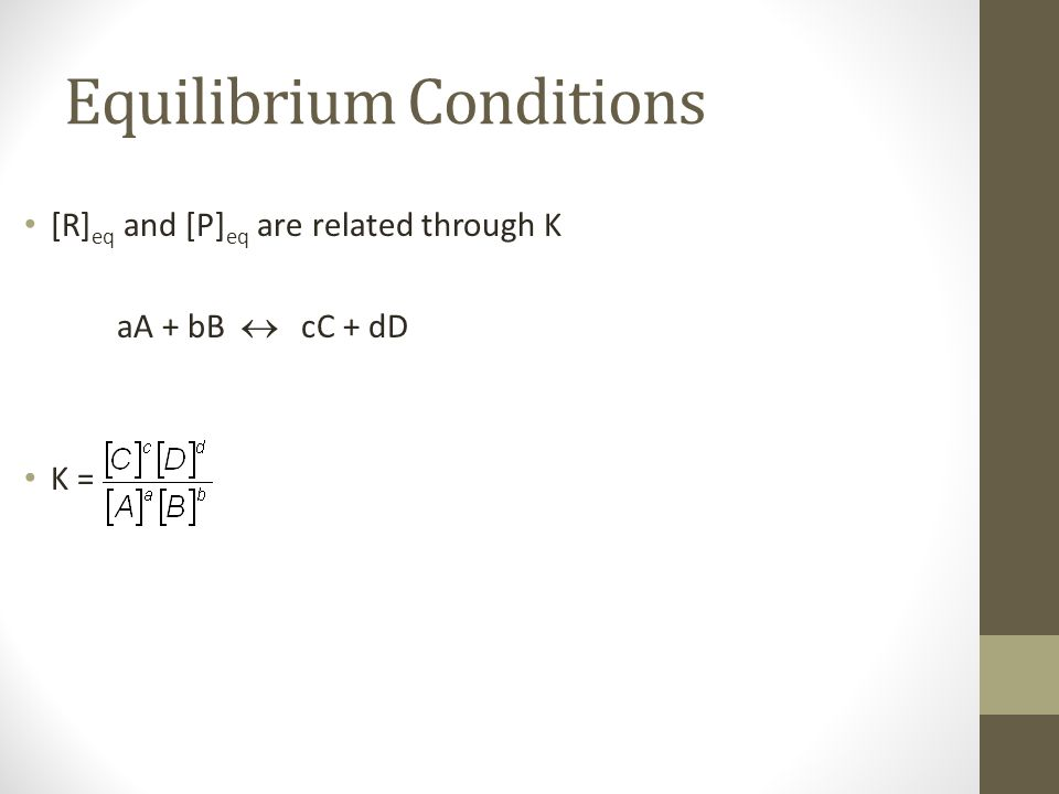 Equilibrium Conditions [R] eq and [P] eq are related through K aA + bB  cC + dD K =