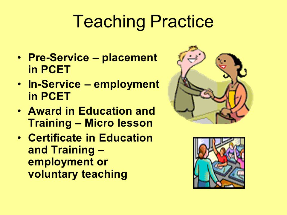 Teaching Practice Pre-Service – placement in PCET In-Service – employment in PCET Award in Education and Training – Micro lesson Certificate in Education and Training – employment or voluntary teaching