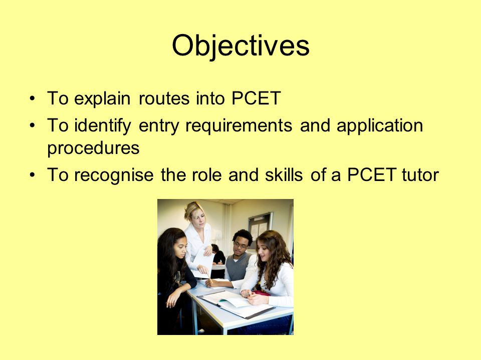 Objectives To explain routes into PCET To identify entry requirements and application procedures To recognise the role and skills of a PCET tutor