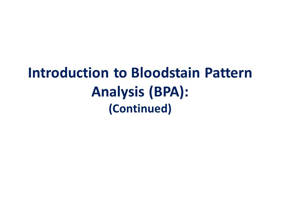 Introduction to Bloodstain Pattern Analysis (BPA): (Continued)