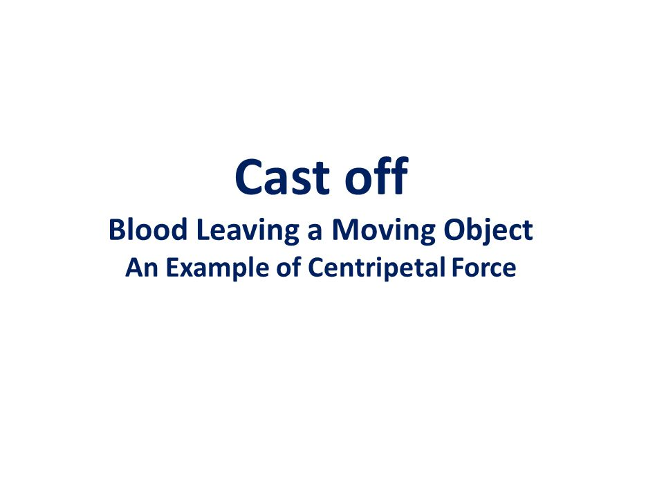 Cast off Blood Leaving a Moving Object An Example of Centripetal Force