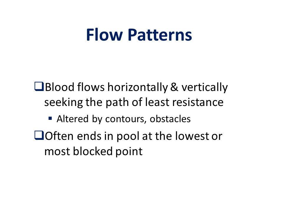 Flow Patterns  Blood flows horizontally & vertically seeking the path of least resistance  Altered by contours, obstacles  Often ends in pool at the lowest or most blocked point