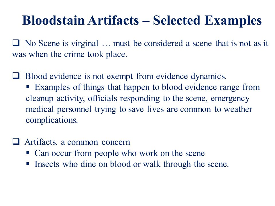 Bloodstain Artifacts – Selected Examples  No Scene is virginal … must be considered a scene that is not as it was when the crime took place.