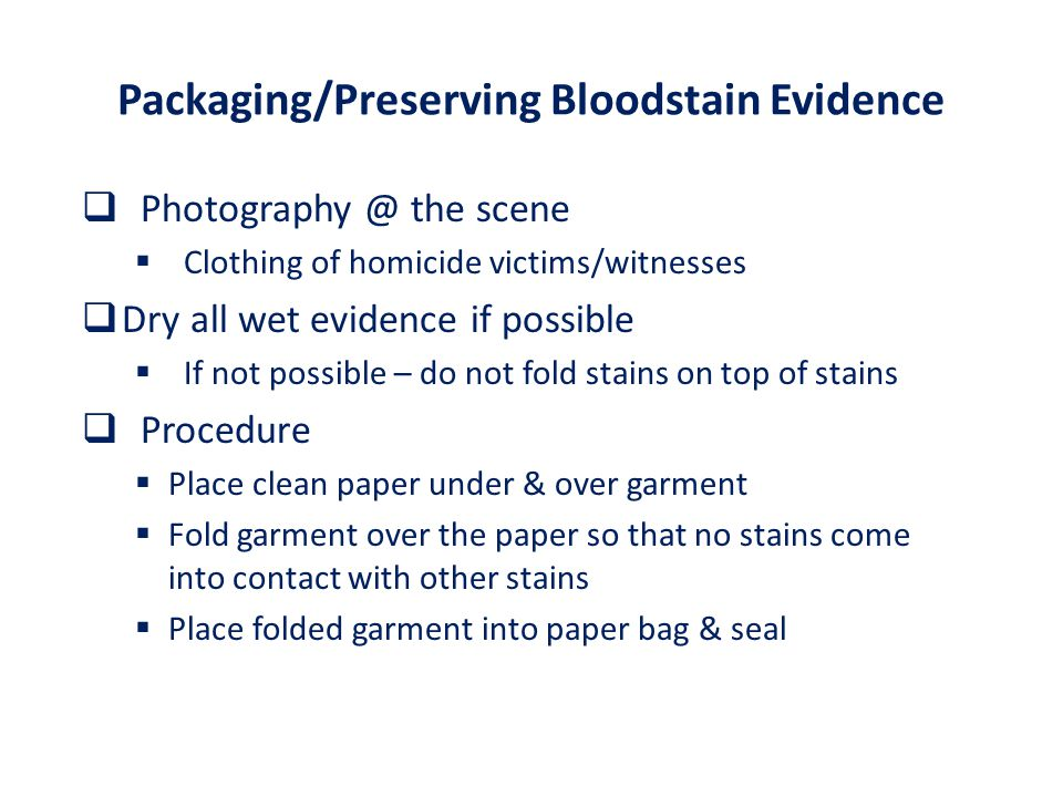 Packaging/Preserving Bloodstain Evidence  Photography @ the scene  Clothing of homicide victims/witnesses  Dry all wet evidence if possible  If not possible – do not fold stains on top of stains  Procedure  Place clean paper under & over garment  Fold garment over the paper so that no stains come into contact with other stains  Place folded garment into paper bag & seal