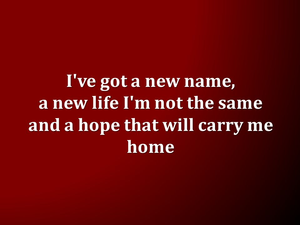 I ve got a new name, a new life I m not the same and a hope that will carry me home