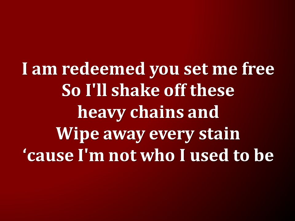 I am redeemed you set me free So I'll shake off these heavy chains and Wipe away every stain 'cause I'm not who I used to be