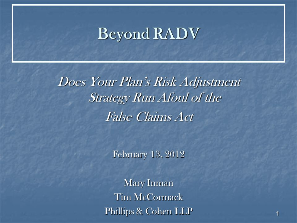 1 Beyond RADV Does Your Plan's Risk Adjustment Strategy Run Afoul of the False Claims Act February 13, 2012 Mary Inman Tim McCormack Phillips & Cohen LLP