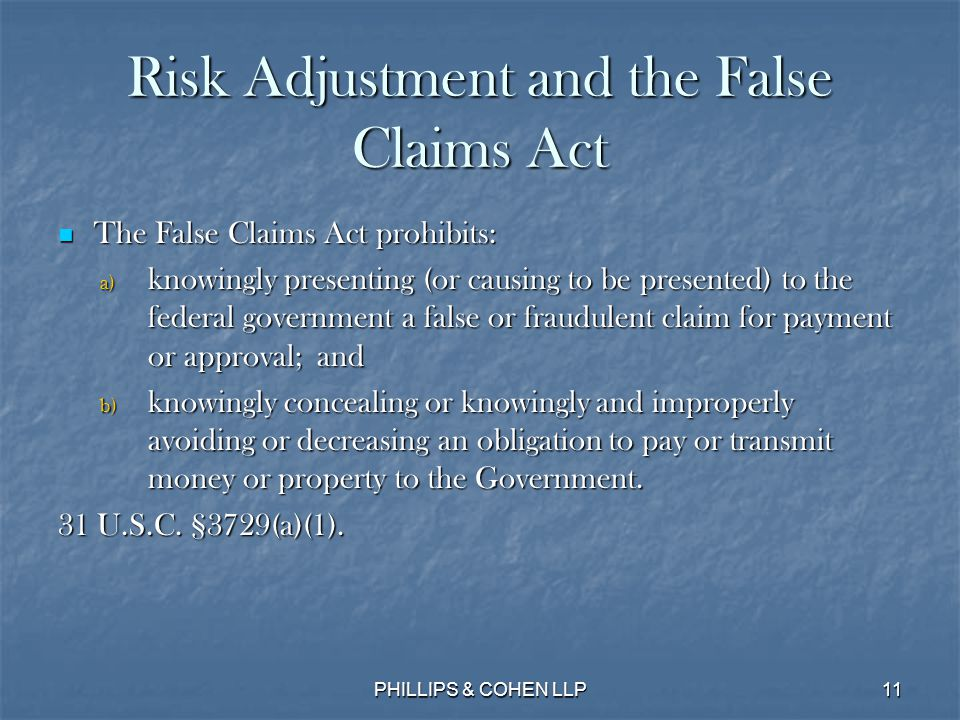 11 Risk Adjustment and the False Claims Act The False Claims Act prohibits: The False Claims Act prohibits: a) knowingly presenting (or causing to be presented) to the federal government a false or fraudulent claim for payment or approval; and b) knowingly concealing or knowingly and improperly avoiding or decreasing an obligation to pay or transmit money or property to the Government.