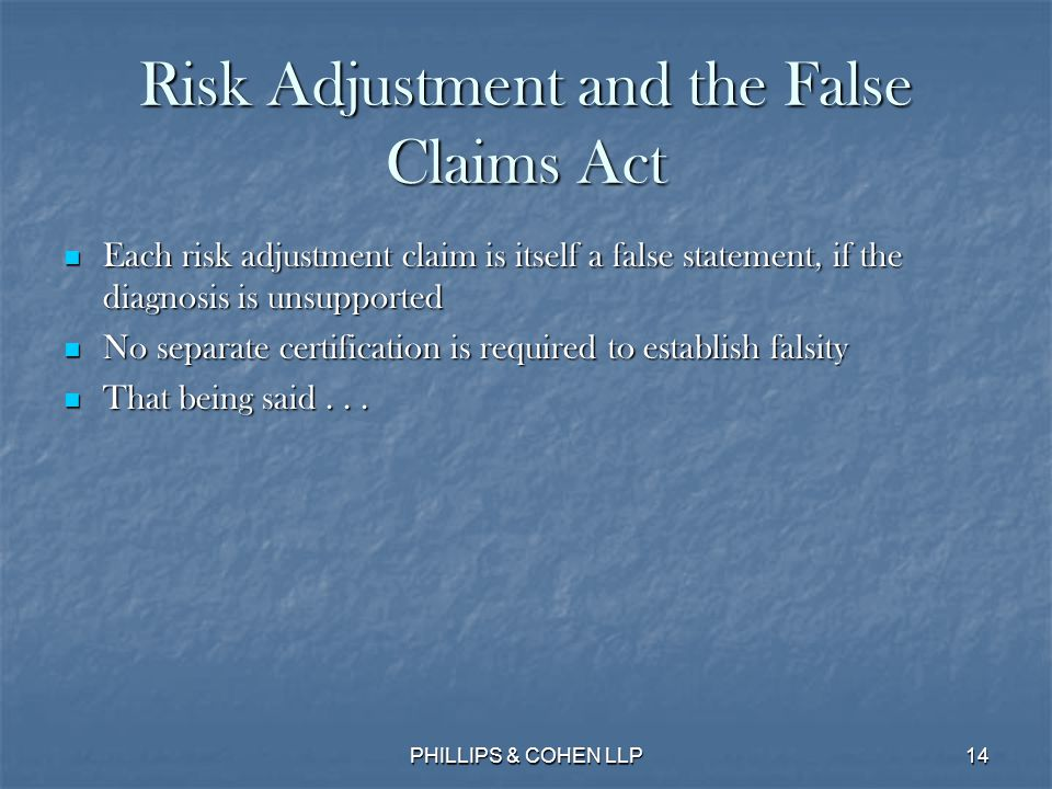 14 Risk Adjustment and the False Claims Act Each risk adjustment claim is itself a false statement, if the diagnosis is unsupported Each risk adjustment claim is itself a false statement, if the diagnosis is unsupported No separate certification is required to establish falsity No separate certification is required to establish falsity That being said...