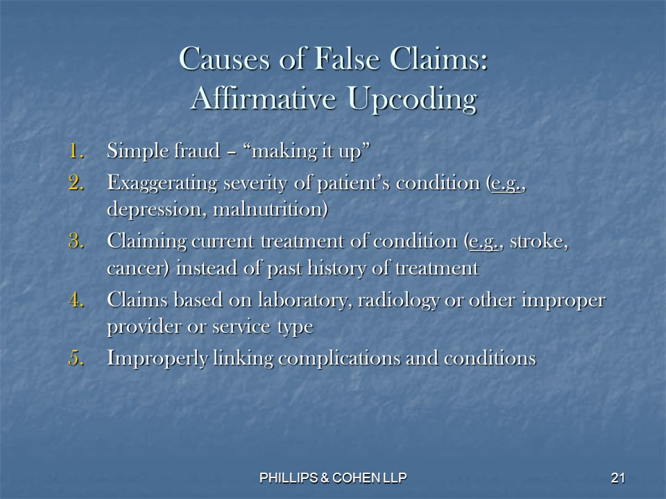 21 Causes of False Claims: Affirmative Upcoding 1.Simple fraud – making it up 2.Exaggerating severity of patient's condition (e.g., depression, malnutrition) 3.Claiming current treatment of condition (e.g., stroke, cancer) instead of past history of treatment 4.Claims based on laboratory, radiology or other improper provider or service type 5.Improperly linking complications and conditions PHILLIPS & COHEN LLP