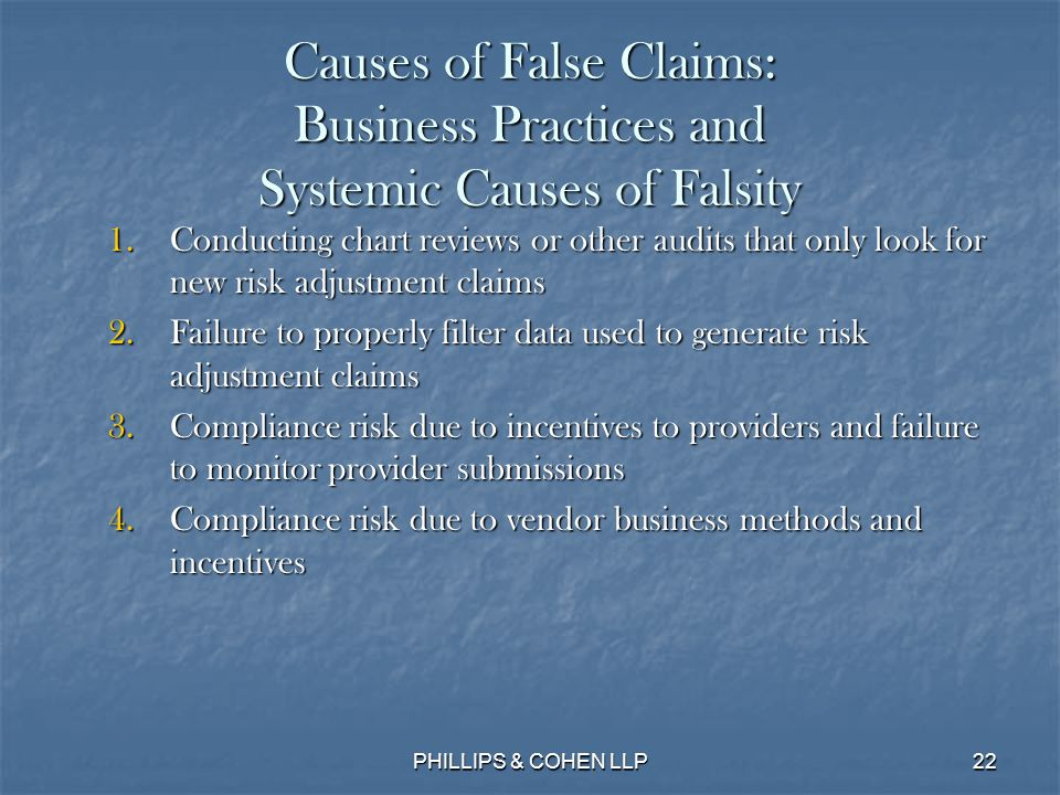 22 Causes of False Claims: Business Practices and Systemic Causes of Falsity 1.Conducting chart reviews or other audits that only look for new risk adjustment claims 2.Failure to properly filter data used to generate risk adjustment claims 3.Compliance risk due to incentives to providers and failure to monitor provider submissions 4.Compliance risk due to vendor business methods and incentives PHILLIPS & COHEN LLP