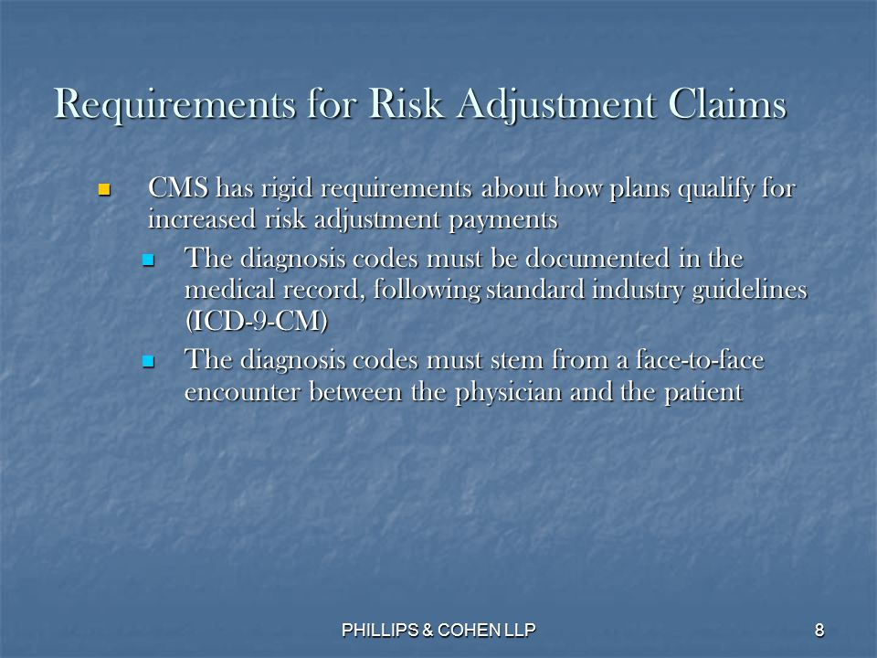 8 Requirements for Risk Adjustment Claims CMS has rigid requirements about how plans qualify for increased risk adjustment payments CMS has rigid requirements about how plans qualify for increased risk adjustment payments The diagnosis codes must be documented in the medical record, following standard industry guidelines (ICD-9-CM) The diagnosis codes must be documented in the medical record, following standard industry guidelines (ICD-9-CM) The diagnosis codes must stem from a face-to-face encounter between the physician and the patient The diagnosis codes must stem from a face-to-face encounter between the physician and the patient PHILLIPS & COHEN LLP