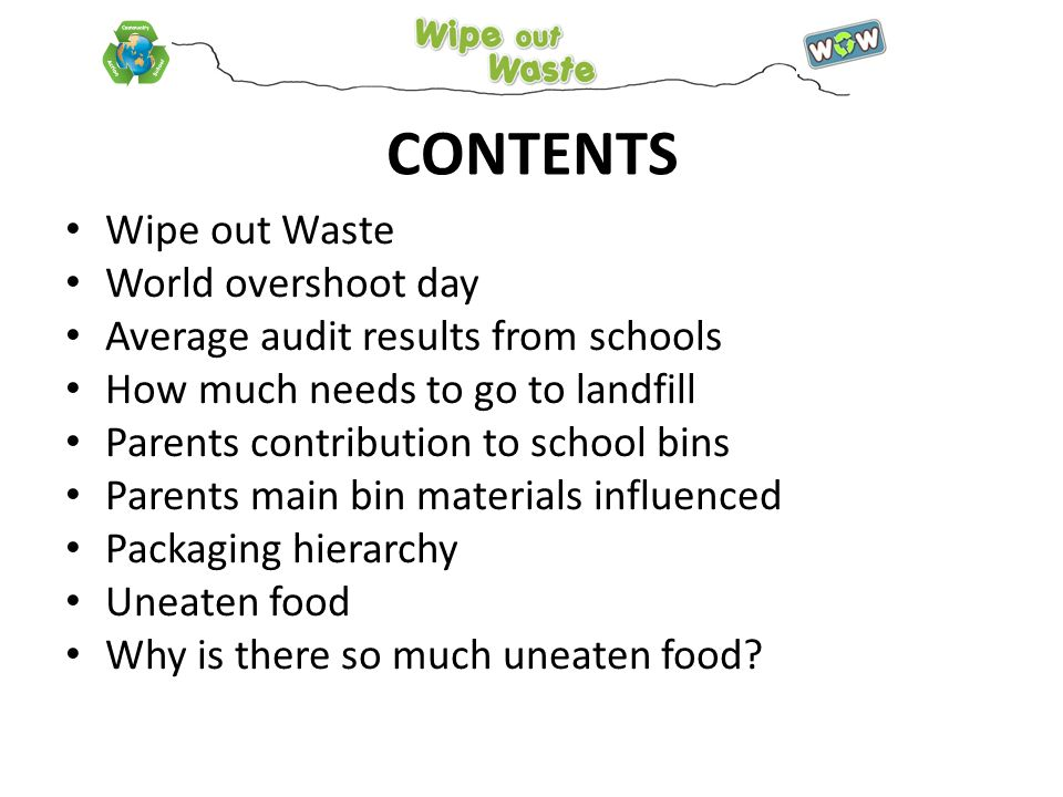 CONTENTS Wipe out Waste World overshoot day Average audit results from schools How much needs to go to landfill Parents contribution to school bins Parents main bin materials influenced Packaging hierarchy Uneaten food Why is there so much uneaten food
