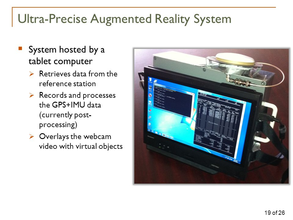 19 of 26  System hosted by a tablet computer  Retrieves data from the reference station  Records and processes the GPS+IMU data (currently post- processing)  Overlays the webcam video with virtual objects Ultra-Precise Augmented Reality System