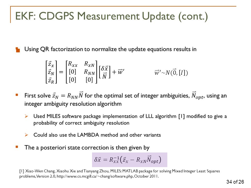 34 of 26  EKF: CDGPS Measurement Update (cont.) [1] Xiao-Wen Chang, Xiaohu Xie and Tianyang Zhou, MILES: MATLAB package for solving Mixed Integer Least Squares problems, Version 2.0, http://www.cs.mcgill.ca/ ∼ chang/software.php, October 2011.
