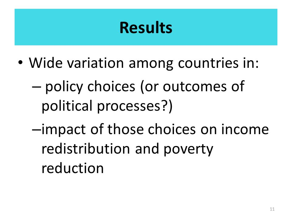 Results Wide variation among countries in: – policy choices (or outcomes of political processes?) – impact of those choices on income redistribution and poverty reduction 11