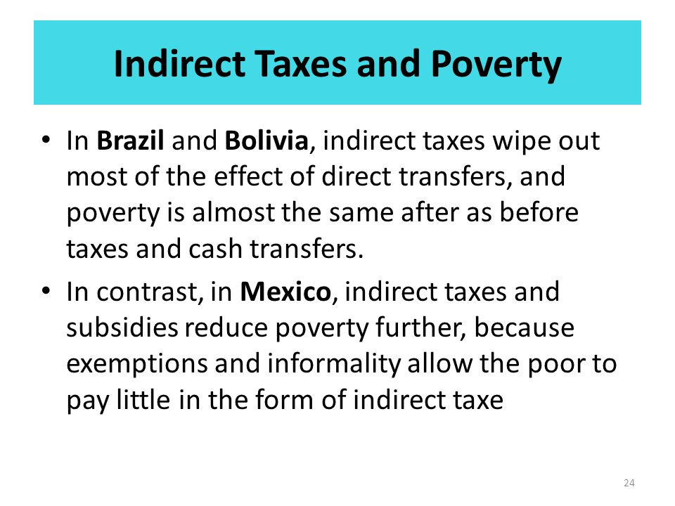 Indirect Taxes and Poverty In Brazil and Bolivia, indirect taxes wipe out most of the effect of direct transfers, and poverty is almost the same after