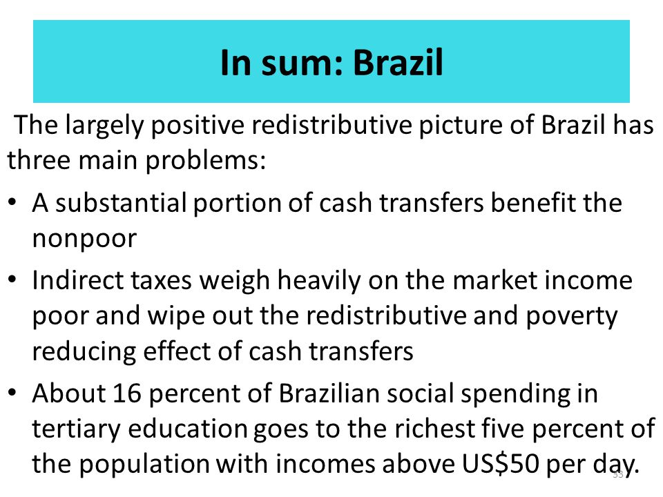In sum: Brazil The largely positive redistributive picture of Brazil has three main problems: A substantial portion of cash transfers benefit the nonp