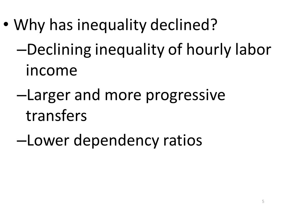 Why has inequality declined? – Declining inequality of hourly labor income – Larger and more progressive transfers – Lower dependency ratios 5