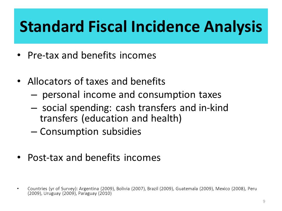 Standard Fiscal Incidence Analysis Pre-tax and benefits incomes Allocators of taxes and benefits – personal income and consumption taxes – social spending: cash transfers and in-kind transfers (education and health) – Consumption subsidies Post-tax and benefits incomes Countries (yr of Survey): Argentina (2009), Bolivia (2007), Brazil (2009), Guatemala (2009), Mexico (2008), Peru (2009), Uruguay (2009), Paraguay (2010) 9