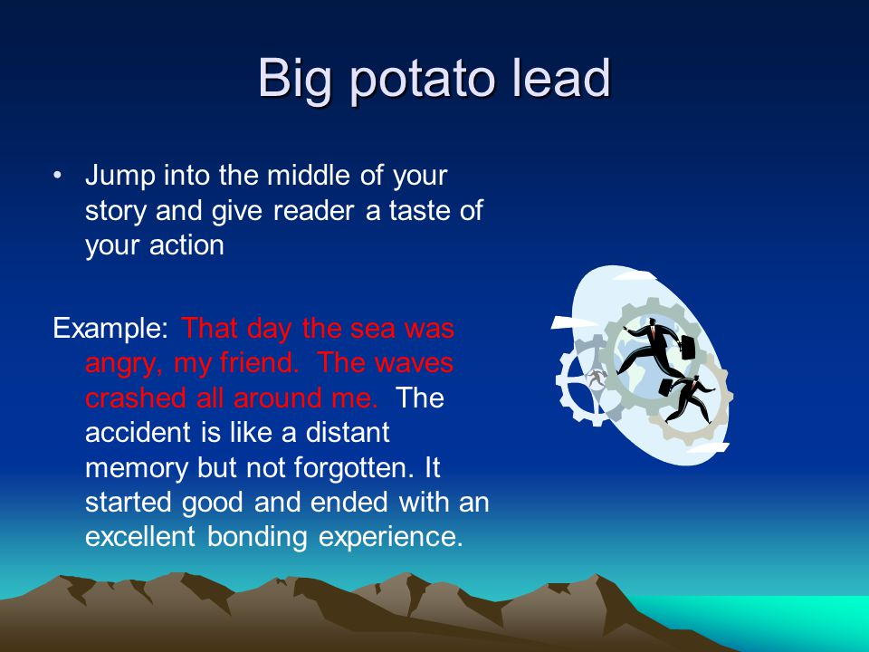 Big potato lead Jump into the middle of your story and give reader a taste of your action Example: That day the sea was angry, my friend.