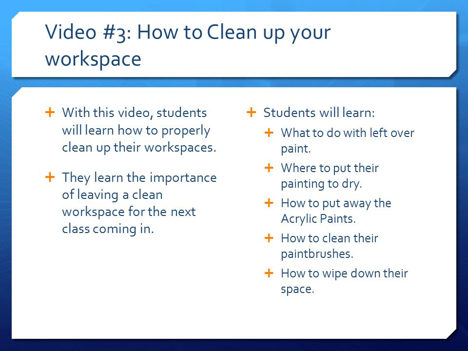 Video #3: How to Clean up your workspace  With this video, students will learn how to properly clean up their workspaces.