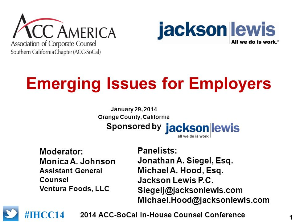 1 2014 ACC-SoCal In-House Counsel Conference #IHCC14 Emerging Issues for Employers January 29, 2014 Orange County, California Sponsored by Moderator: