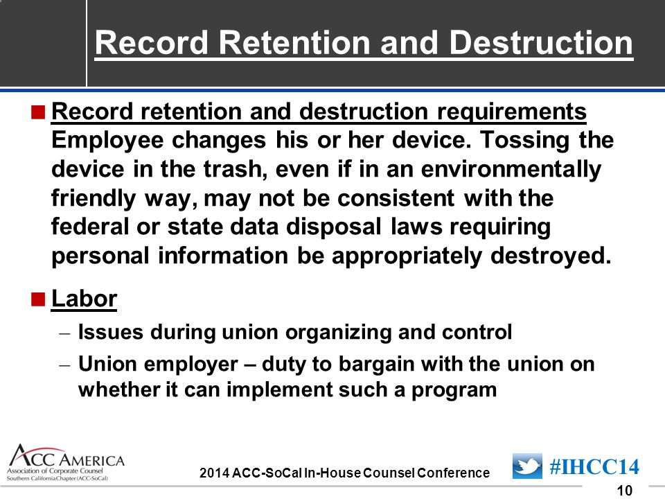 090701_10 10 #IHCC14 2014 ACC-SoCal In-House Counsel Conference  Record retention and destruction requirements Employee changes his or her device. To