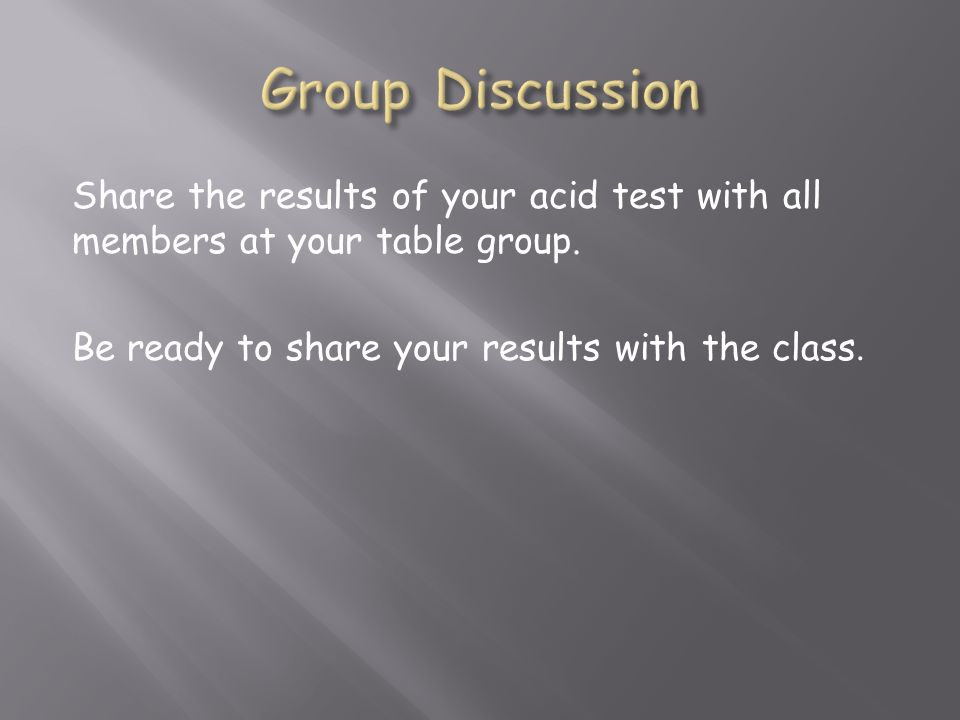 Share the results of your acid test with all members at your table group.