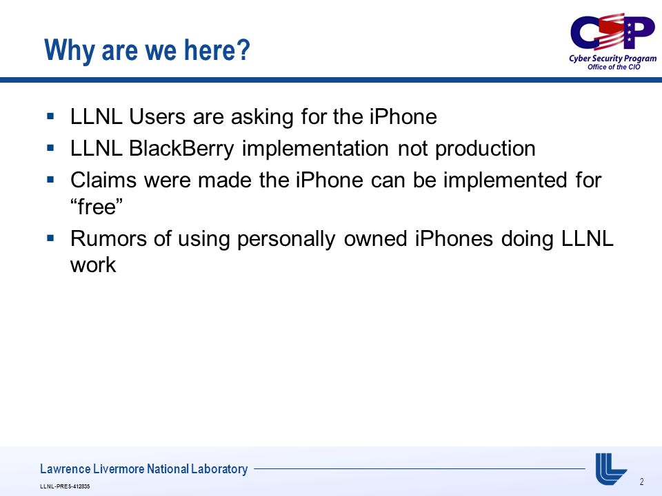 2 LLNL-PRES-412835 Lawrence Livermore National Laboratory Why are we here?  LLNL Users are asking for the iPhone  LLNL BlackBerry implementation not