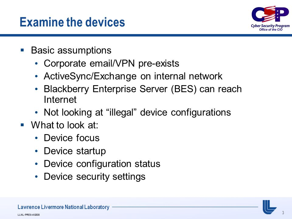 3 LLNL-PRES-412835 Lawrence Livermore National Laboratory Examine the devices  Basic assumptions Corporate email/VPN pre-exists ActiveSync/Exchange o