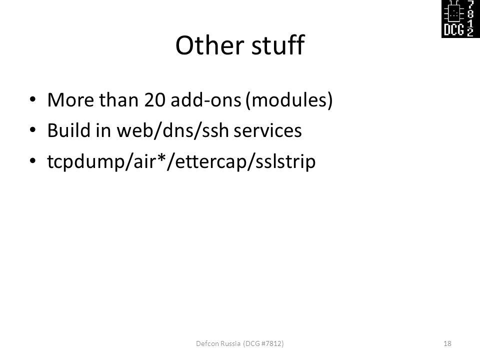 Other stuff More than 20 add-ons (modules) Build in web/dns/ssh services tcpdump/air*/ettercap/sslstrip Defcon Russia (DCG #7812)18