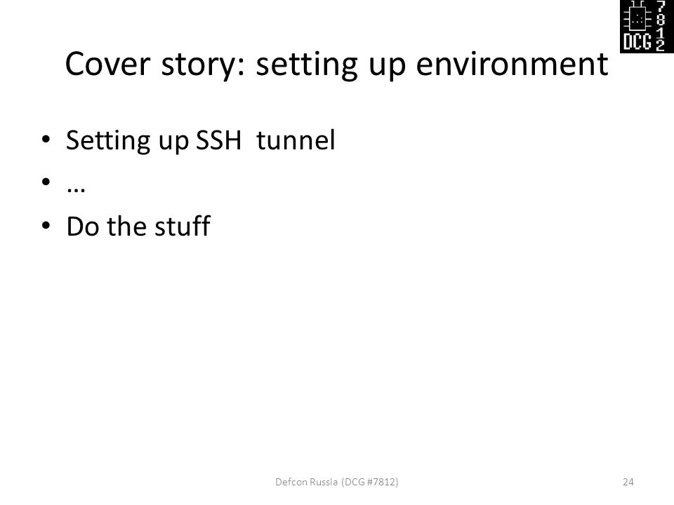Cover story: setting up environment Setting up SSH tunnel … Do the stuff Defcon Russia (DCG #7812)24