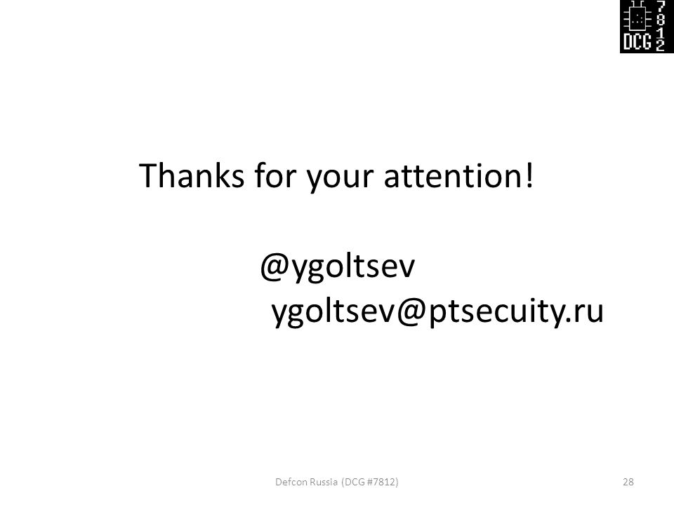 Thanks for your attention! @ygoltsev ygoltsev@ptsecuity.ru Defcon Russia (DCG #7812)28