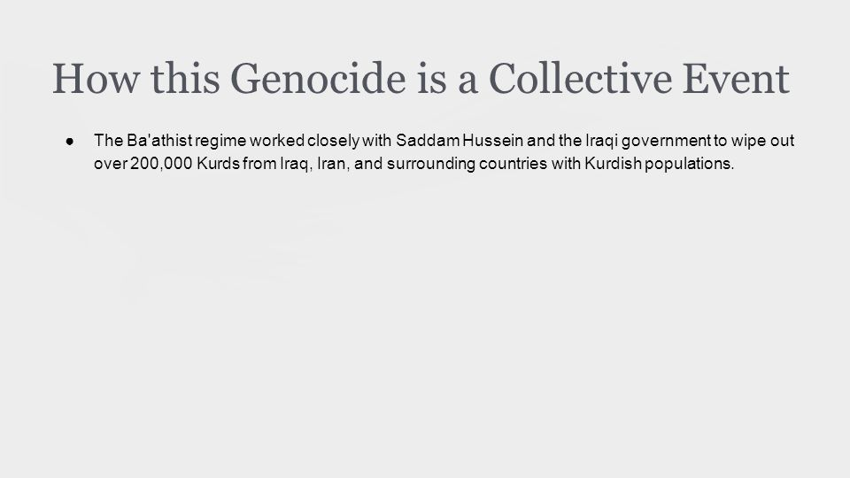 How this Genocide is a Collective Event ●The Ba athist regime worked closely with Saddam Hussein and the Iraqi government to wipe out over 200,000 Kurds from Iraq, Iran, and surrounding countries with Kurdish populations.