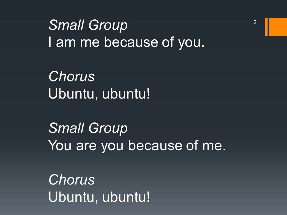 Small Group I am me because of you. Chorus Ubuntu, ubuntu! Small Group You are you because of me. Chorus Ubuntu, ubuntu! 2