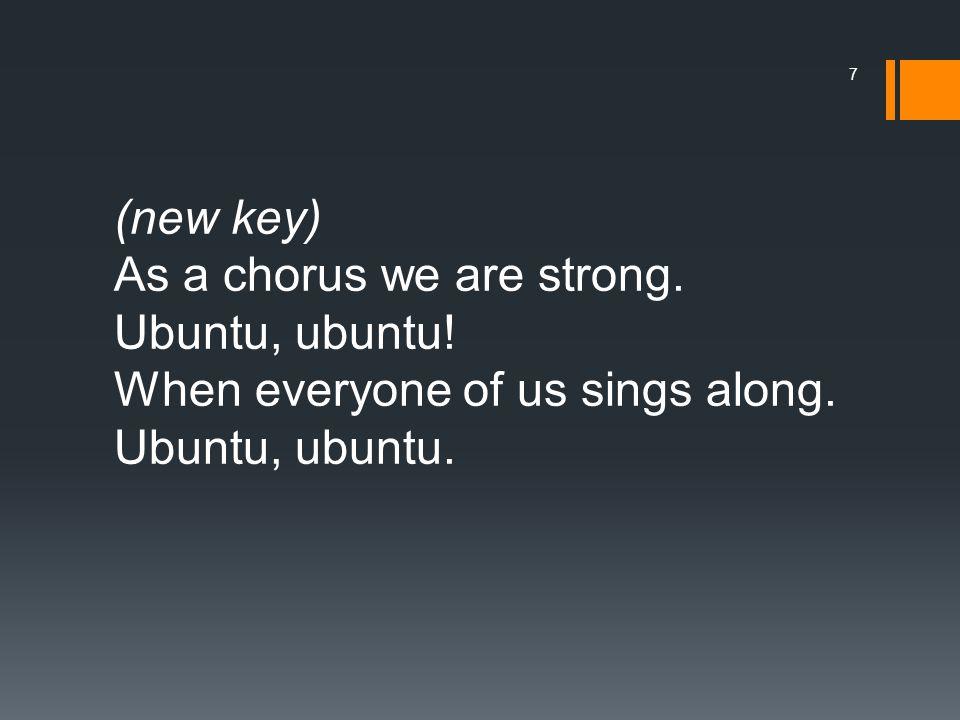 (new key) As a chorus we are strong. Ubuntu, ubuntu.