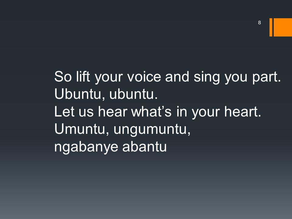 So lift your voice and sing you part. Ubuntu, ubuntu.