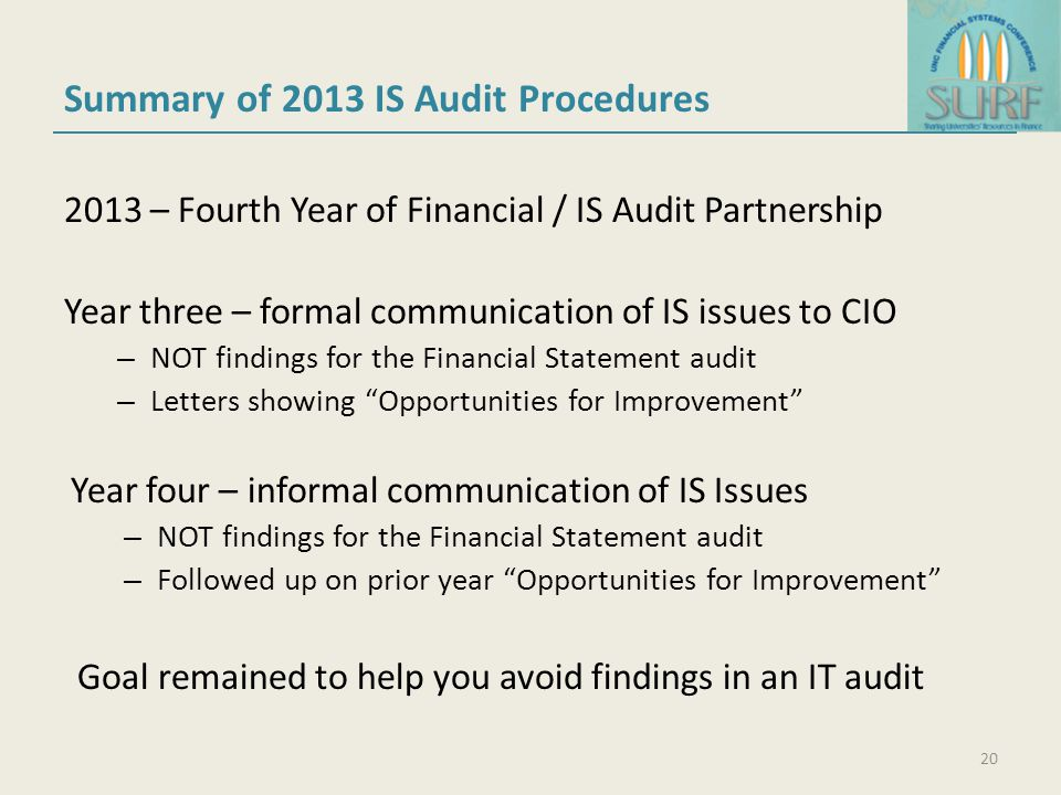 Summary of 2013 IS Audit Procedures 2013 – Fourth Year of Financial / IS Audit Partnership Year three – formal communication of IS issues to CIO – NOT findings for the Financial Statement audit – Letters showing Opportunities for Improvement Year four – informal communication of IS Issues – NOT findings for the Financial Statement audit – Followed up on prior year Opportunities for Improvement Goal remained to help you avoid findings in an IT audit 20