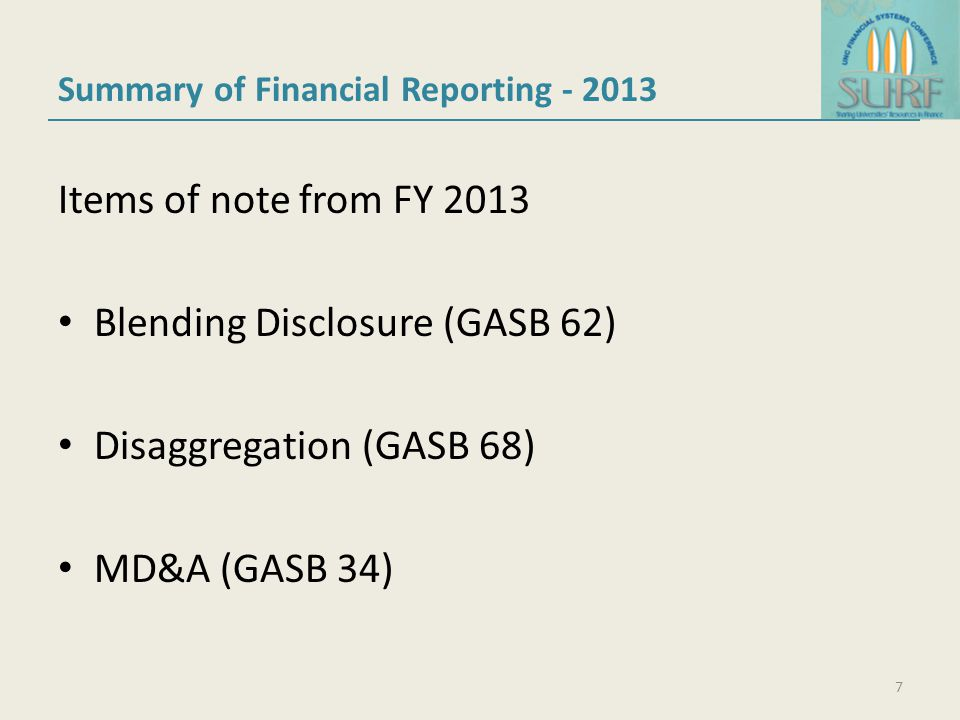 Summary of Financial Reporting - 2013 Items of note from FY 2013 Blending Disclosure (GASB 62) Disaggregation (GASB 68) MD&A (GASB 34) 7
