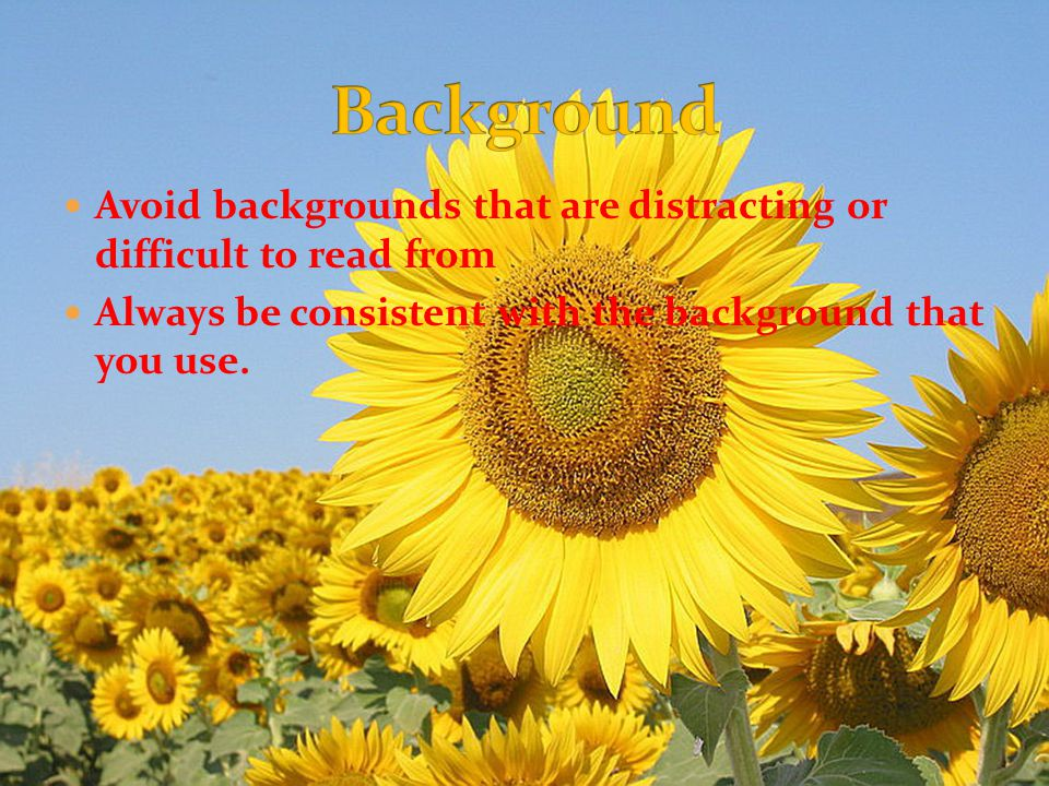Avoid backgrounds that are distracting or difficult to read from Always be consistent with the background that you use.