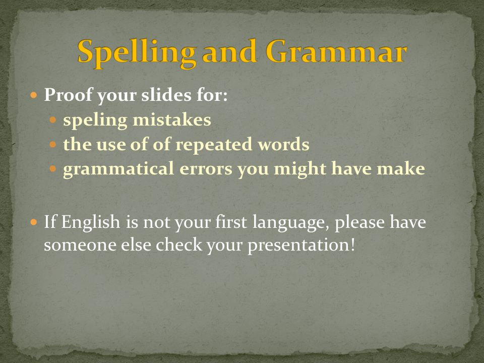 Proof your slides for: speling mistakes the use of of repeated words grammatical errors you might have make If English is not your first language, please have someone else check your presentation!