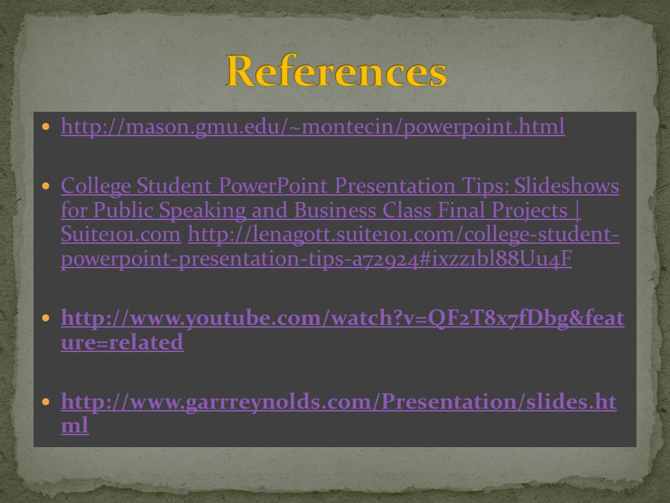 http://mason.gmu.edu/~montecin/powerpoint.html College Student PowerPoint Presentation Tips: Slideshows for Public Speaking and Business Class Final Projects | Suite101.com http://lenagott.suite101.com/college-student- powerpoint-presentation-tips-a72924#ixzz1bl88Uu4F College Student PowerPoint Presentation Tips: Slideshows for Public Speaking and Business Class Final Projects | Suite101.comhttp://lenagott.suite101.com/college-student- powerpoint-presentation-tips-a72924#ixzz1bl88Uu4F http://www.youtube.com/watch v=QF2T8x7fDbg&feat ure=related http://www.youtube.com/watch v=QF2T8x7fDbg&feat ure=related http://www.garrreynolds.com/Presentation/slides.ht ml http://www.garrreynolds.com/Presentation/slides.ht ml