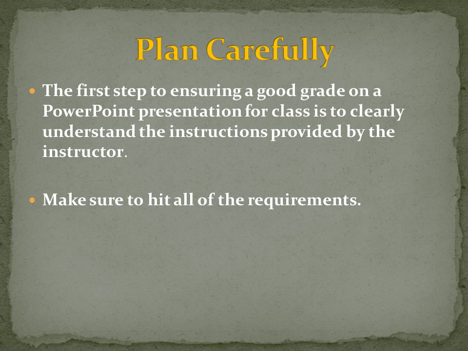 The first step to ensuring a good grade on a PowerPoint presentation for class is to clearly understand the instructions provided by the instructor.